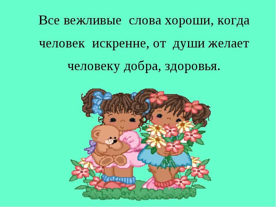 Все вежливые слова хороши, когда человек искренне, от души желает человеку до...