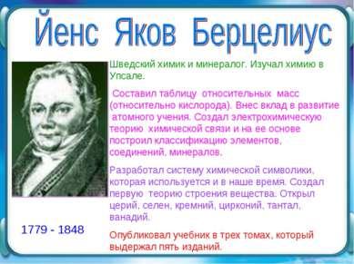 1779 - 1848 Шведский химик и минералог. Изучал химию в Упсале. Составил табли...