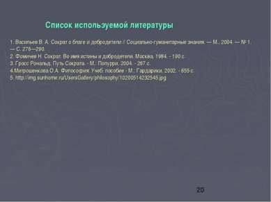 Список используемой литературы 1. Васильев В. А. Сократ о благе и добродетели...