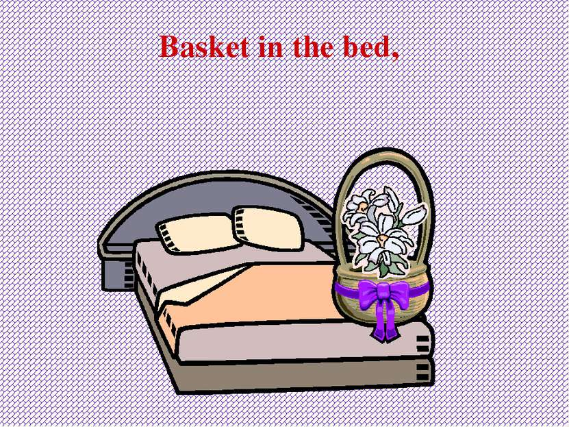 Basket in the bed,