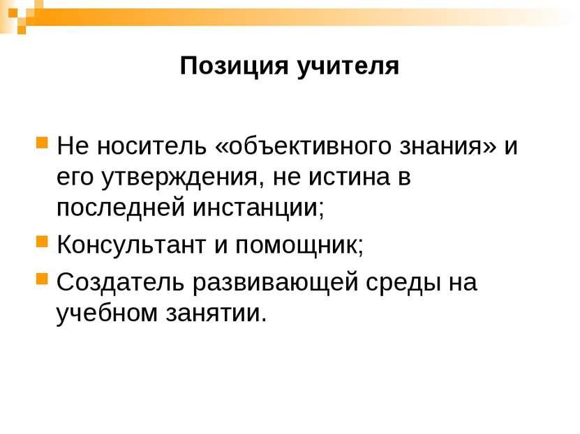 Позиция учителя Не носитель «объективного знания» и его утверждения, не истин...