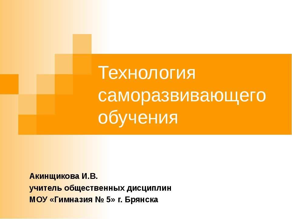 Технология саморазвивающего обучения Акинщикова И.В. учитель общественных дис...