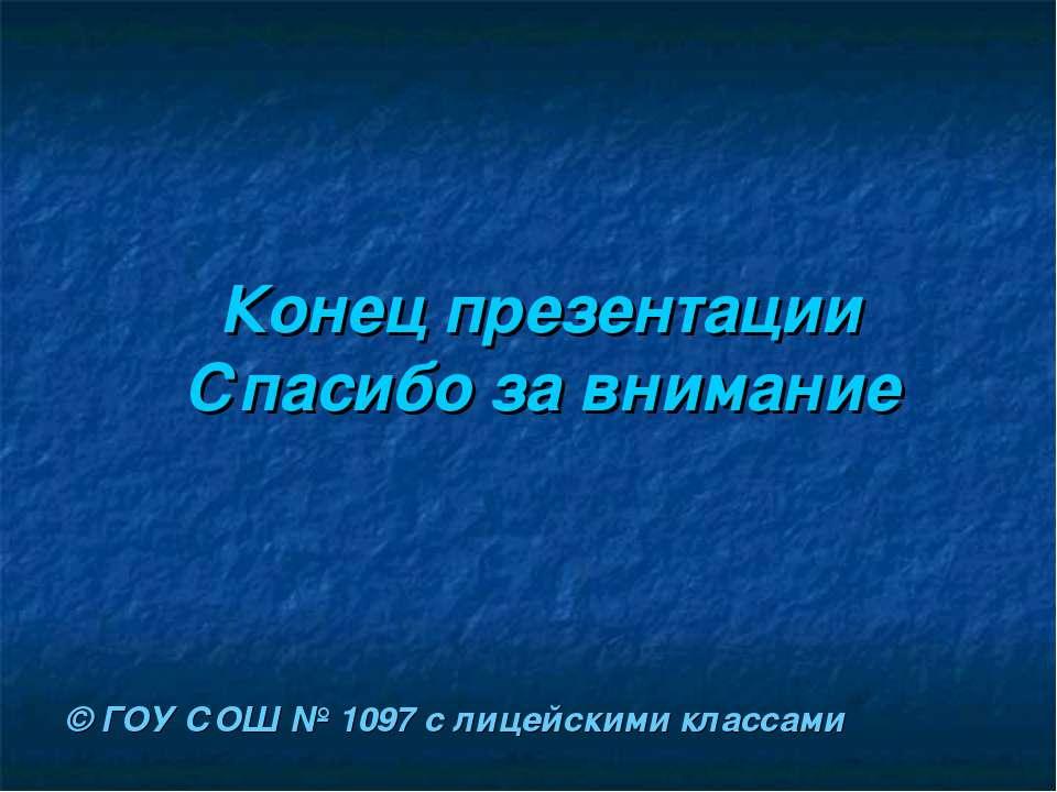 Конец презентации Спасибо за внимание © ГОУ СОШ № 1097 с лицейскими классами