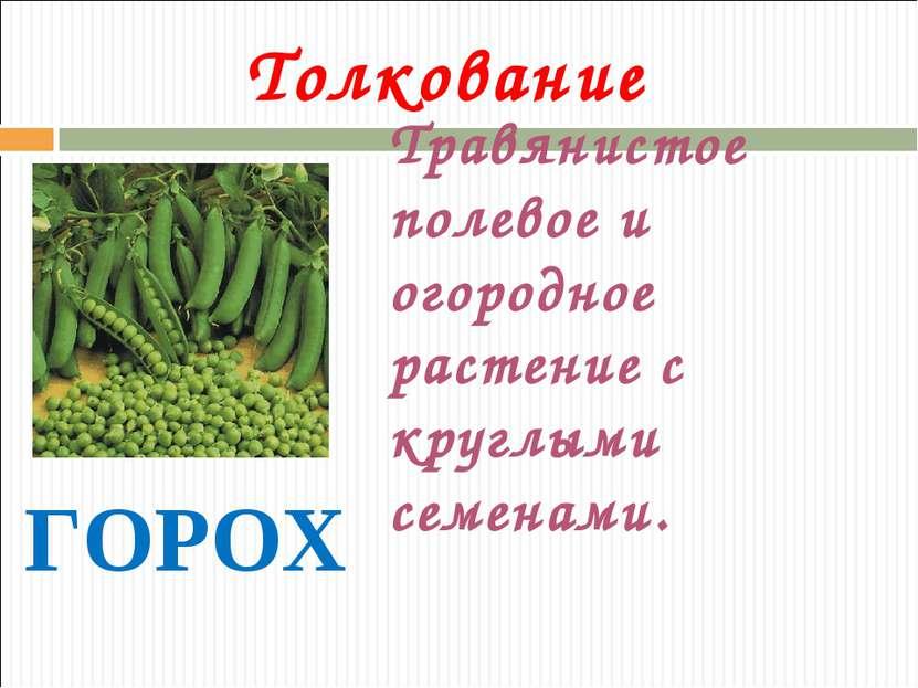 Толкование ГОРОХ Травянистое полевое и огородное растение с круглыми семенами.