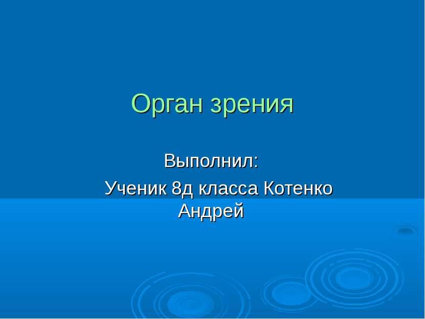 Орган зрения Выполнил: Ученик 8д класса Котенко Андрей