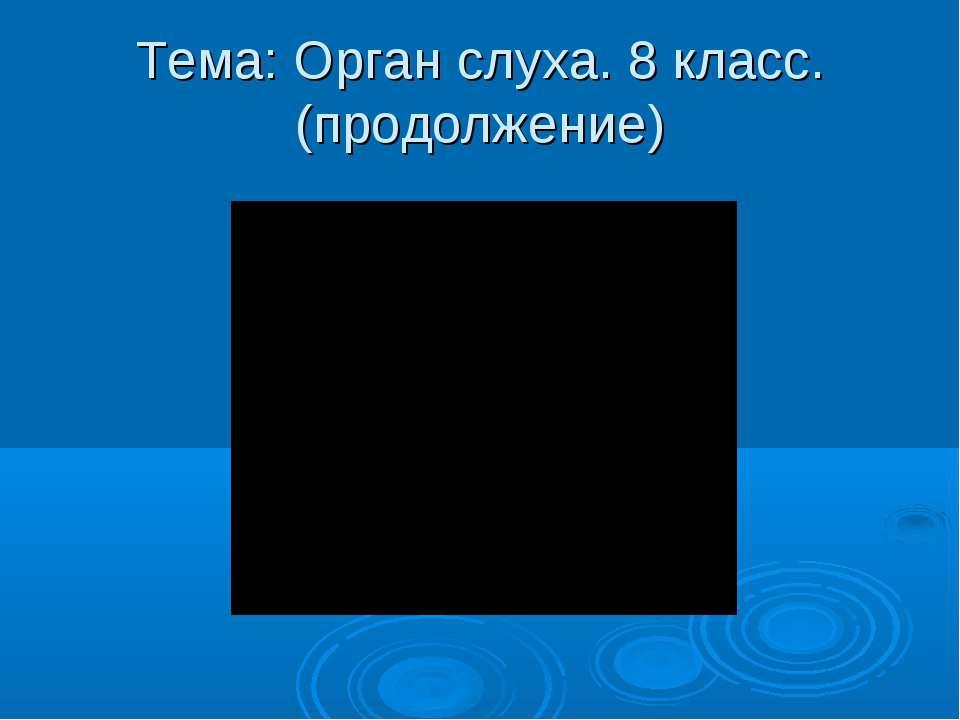 Тема: Орган слуха. 8 класс.(продолжение)