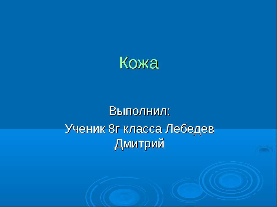 Кожа Выполнил: Ученик 8г класса Лебедев Дмитрий