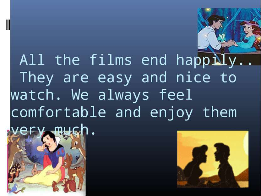 All the films end happily.. They are easy and nice to watch. We always feel c...