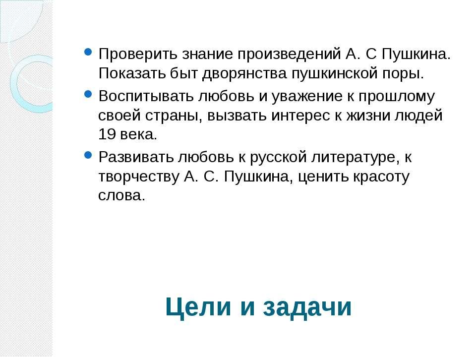 Цели и задачи Проверить знание произведений А. С Пушкина. Показать быт дворян...