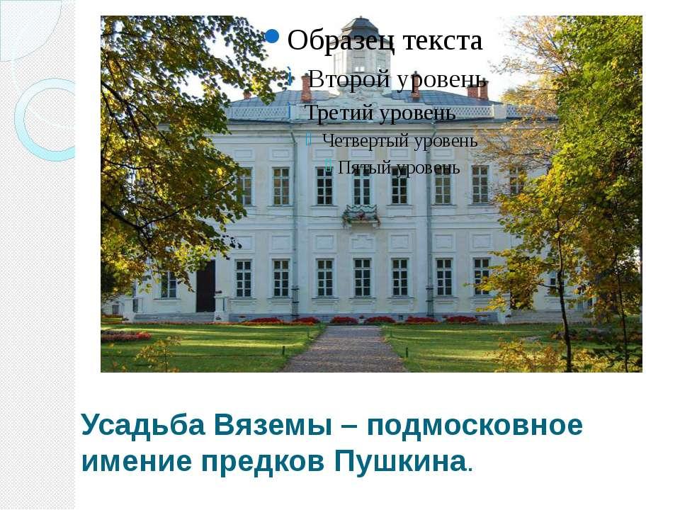 Усадьба Вяземы – подмосковное имение предков Пушкина.