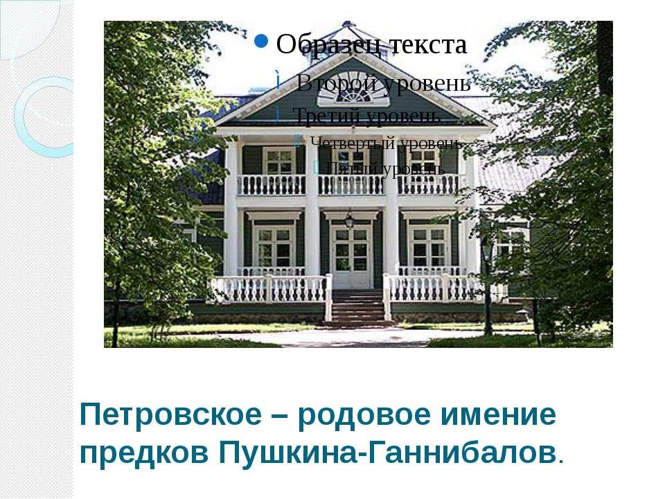 Петровское – родовое имение предков Пушкина-Ганнибалов.