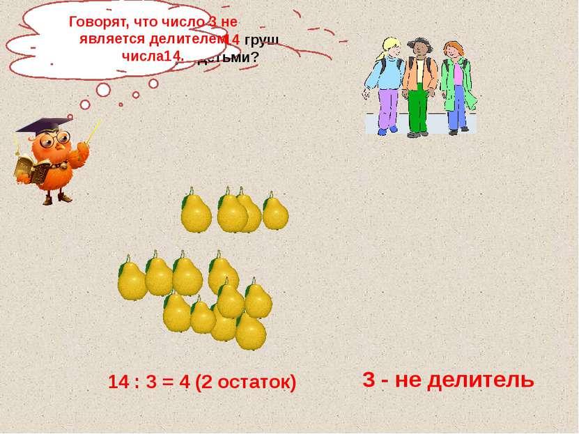 Как разделить 14 груш между 3 детьми? 14 : 3 = 4 (2 остаток) 3 - не делитель ...