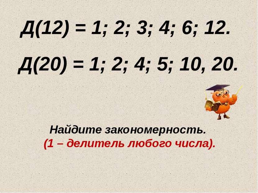Д(12) = 1; 2; 3; 4; 6; 12. Д(20) = 1; 2; 4; 5; 10, 20. Найдите закономерность...