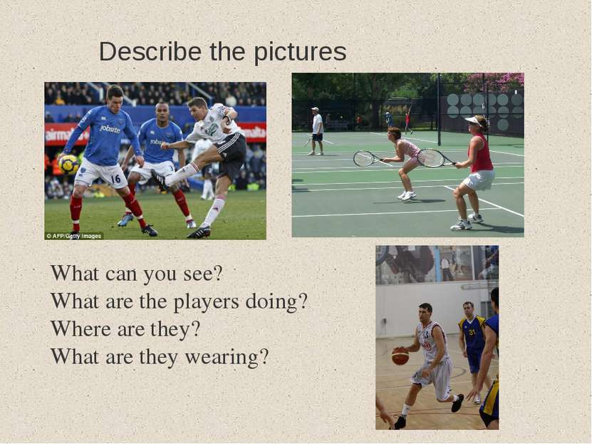 Describe the pictures What can you see? What are the players doing? Where are...