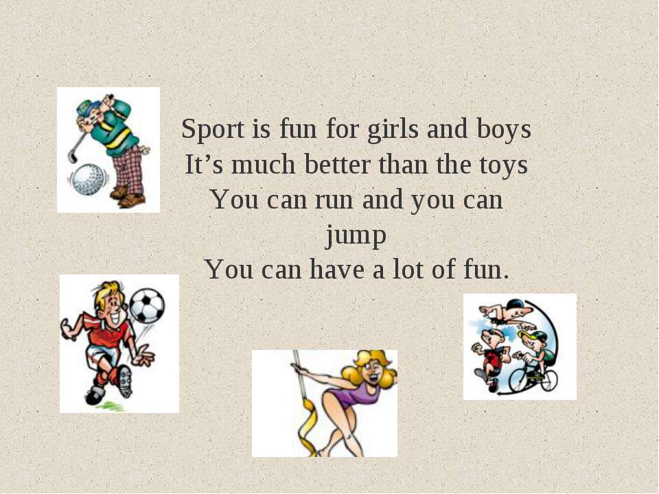 Sport is fun for girls and boys It's much better than the toys You can run an...