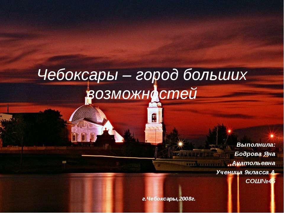 Чебоксары – город больших возможностей Выполнила: Бодрова Яна Анатольевна Уче...