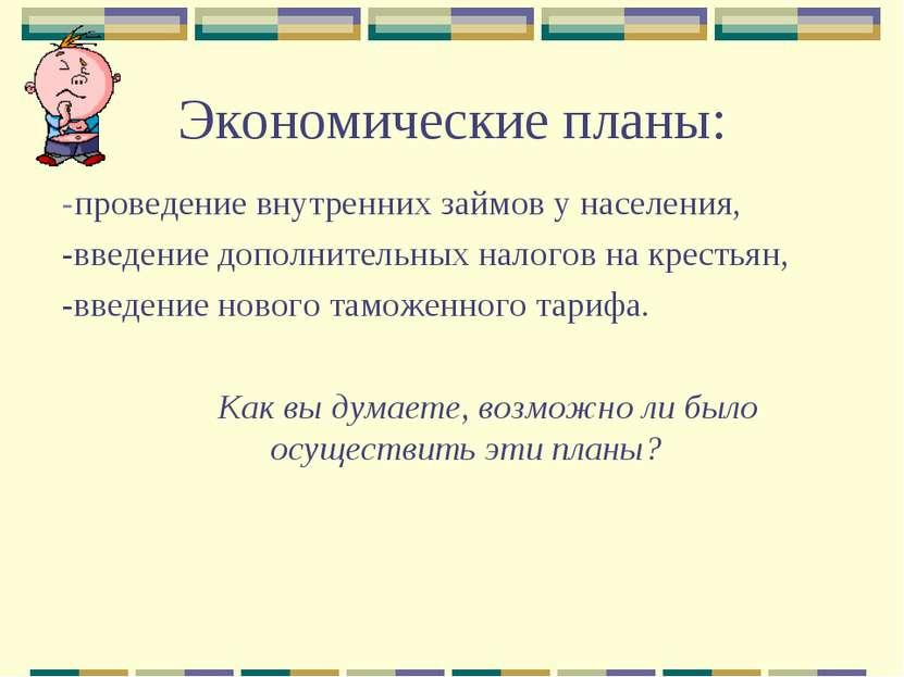 Экономические планы: -проведение внутренних займов у населения, -введение доп...