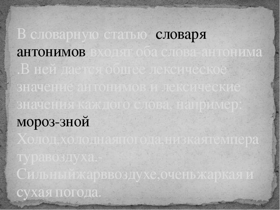 В словарную статью словаря антонимов входят оба слова-антонима .В ней дается ...