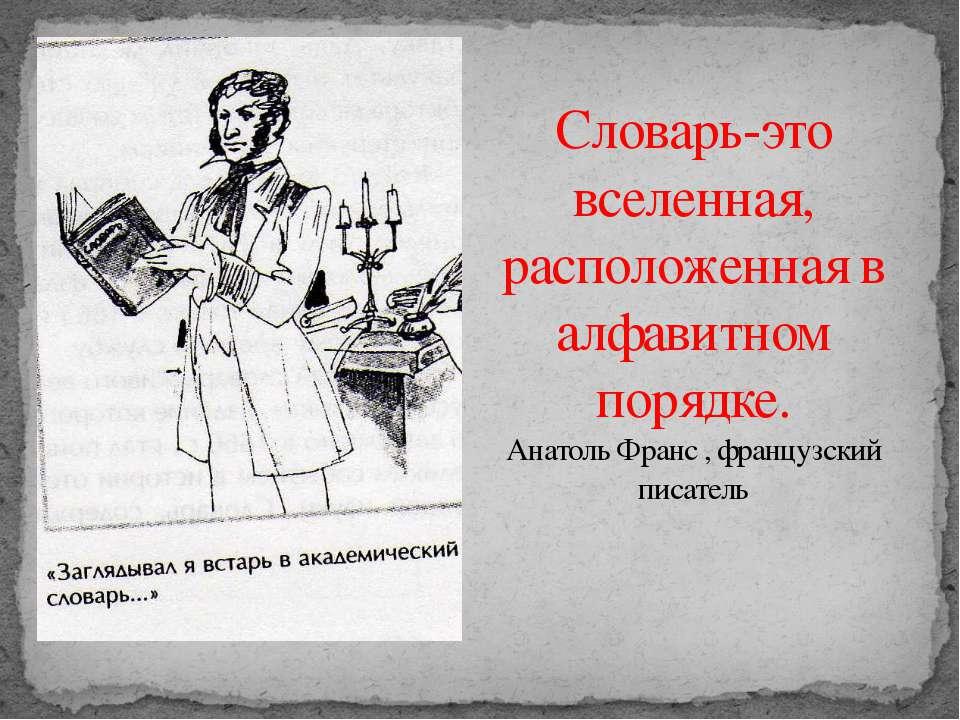 Словарь-это вселенная, расположенная в алфавитном порядке. Анатоль Франс , фр...