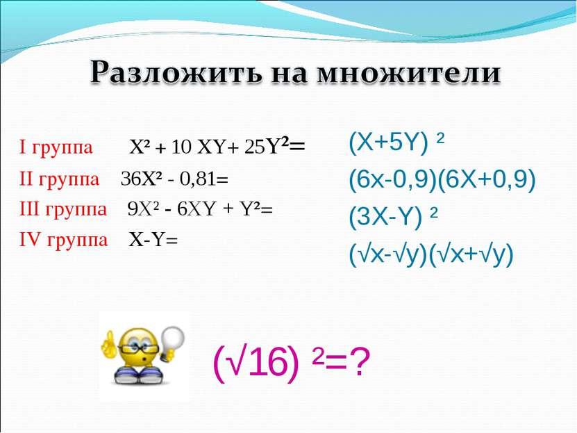 (√16) ²=? I группа Х² + 10 XY+ 25Y²= II группа 36Х² - 0,81= III группа 9Х² - ...