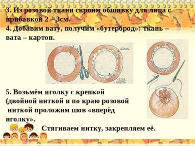 3. Из розовой ткани скроим обшивку для лица с прибавкой 2 – 3см. 4. Добавим в...