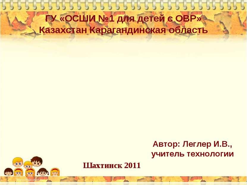 ГУ «ОСШИ №1 для детей с ОВР» Казахстан Карагандинская область Автор: Леглер И...