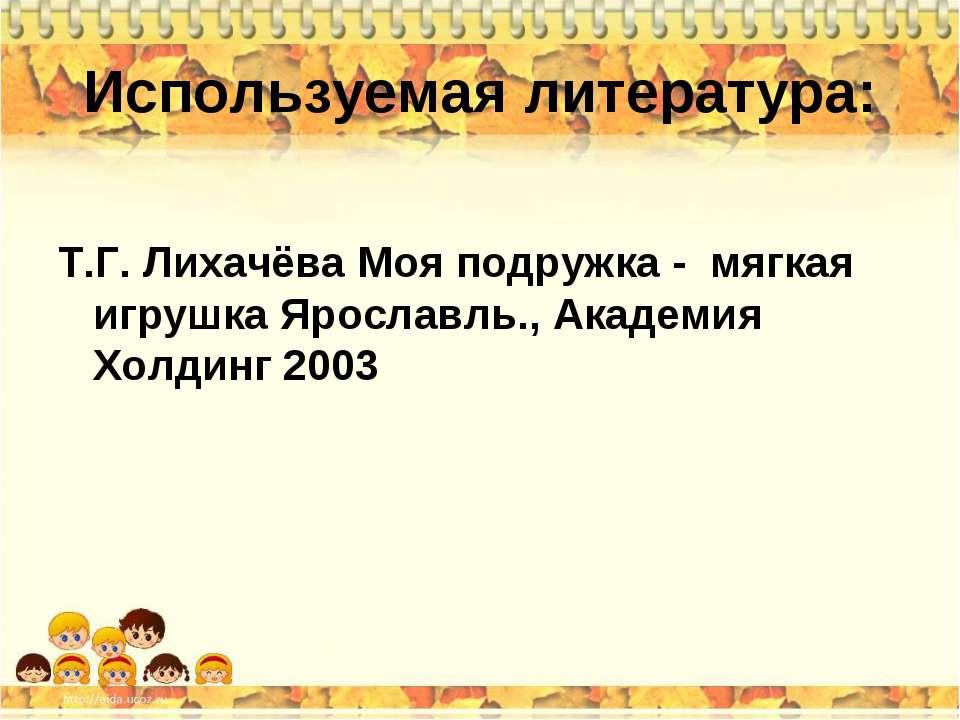 Используемая литература: Т.Г. Лихачёва Моя подружка - мягкая игрушка Ярославл...