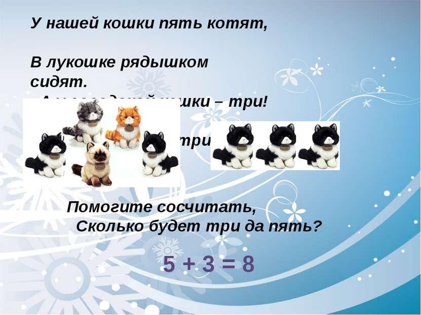 У нашей кошки пять котят, В лукошке рядышком сидят. А у соседской кошки – три...