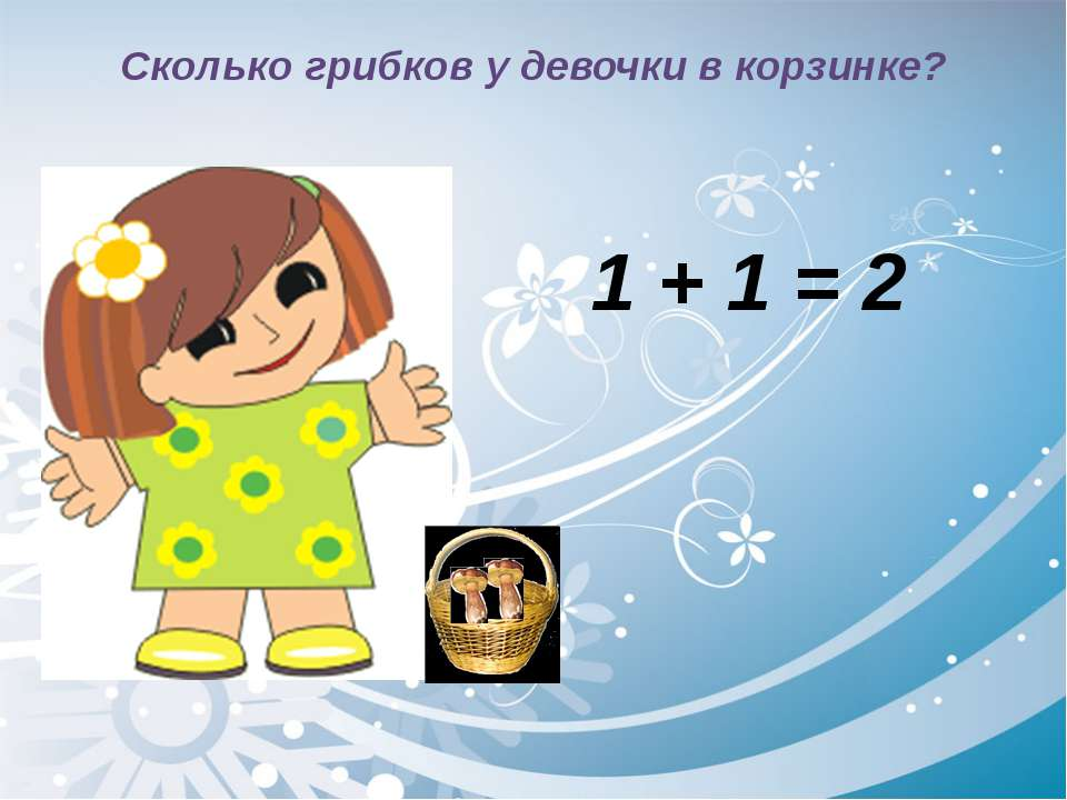 Сколько грибков у девочки в корзинке? 1 + 1 = 2