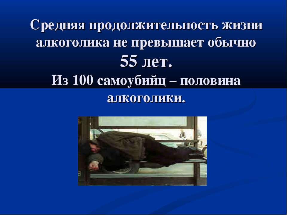 Средняя продолжительность жизни алкоголика не превышает обычно 55 лет. Из 100...