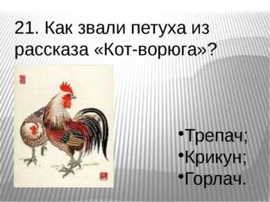 21. Как звали петуха из рассказа «Кот-ворюга»? Трепач; Крикун; Горлач.