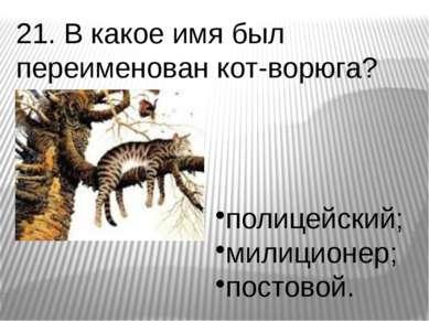 21. В какое имя был переименован кот-ворюга? полицейский; милиционер; постовой.