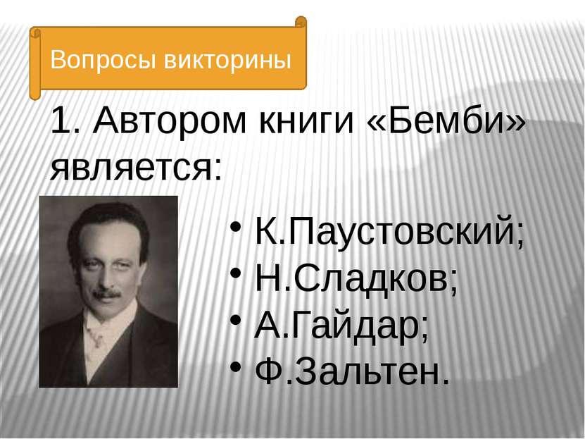 К.Паустовский; Н.Сладков; А.Гайдар; Ф.Зальтен. 1. Автором книги «Бемби» являе...