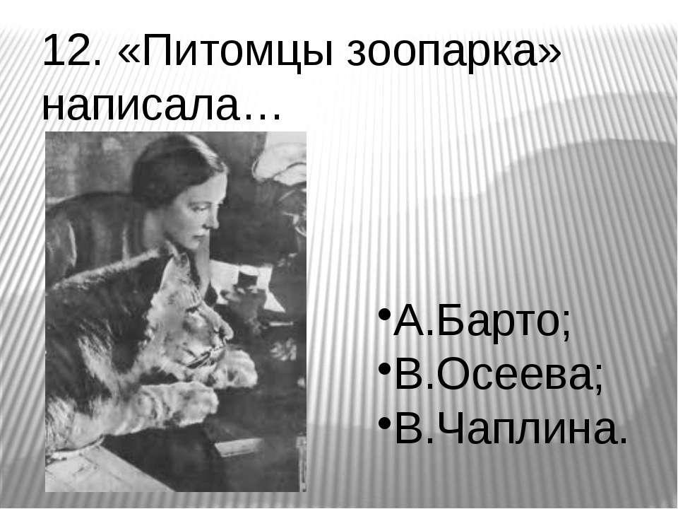 12. «Питомцы зоопарка» написала… А.Барто; В.Осеева; В.Чаплина.