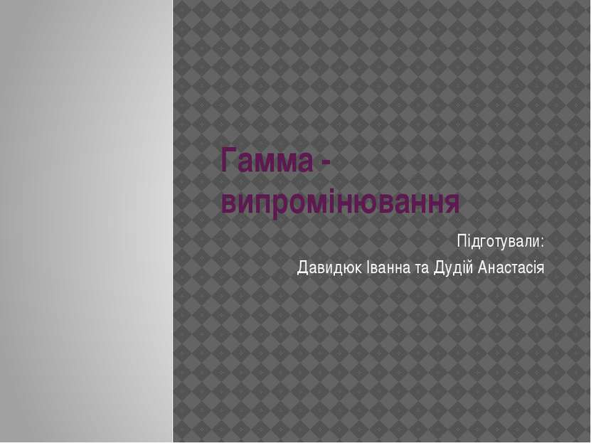 Гамма - випромінювання Підготували: Давидюк Іванна та Дудій Анастасія