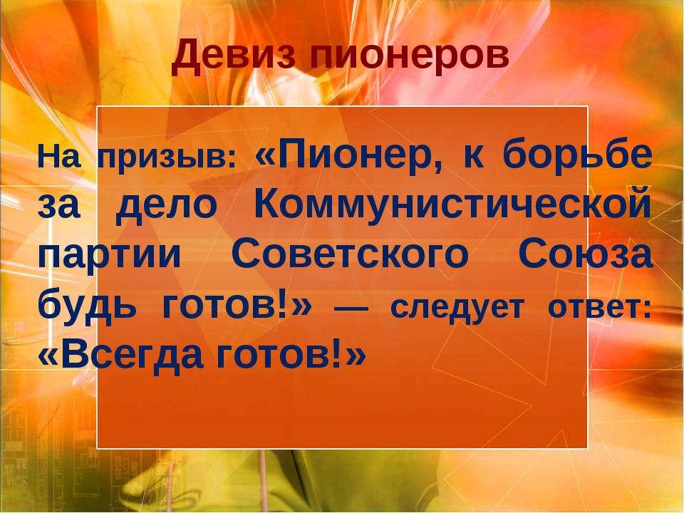 Девиз пионеров На призыв: «Пионер, к борьбе за дело Коммунистической партии С...
