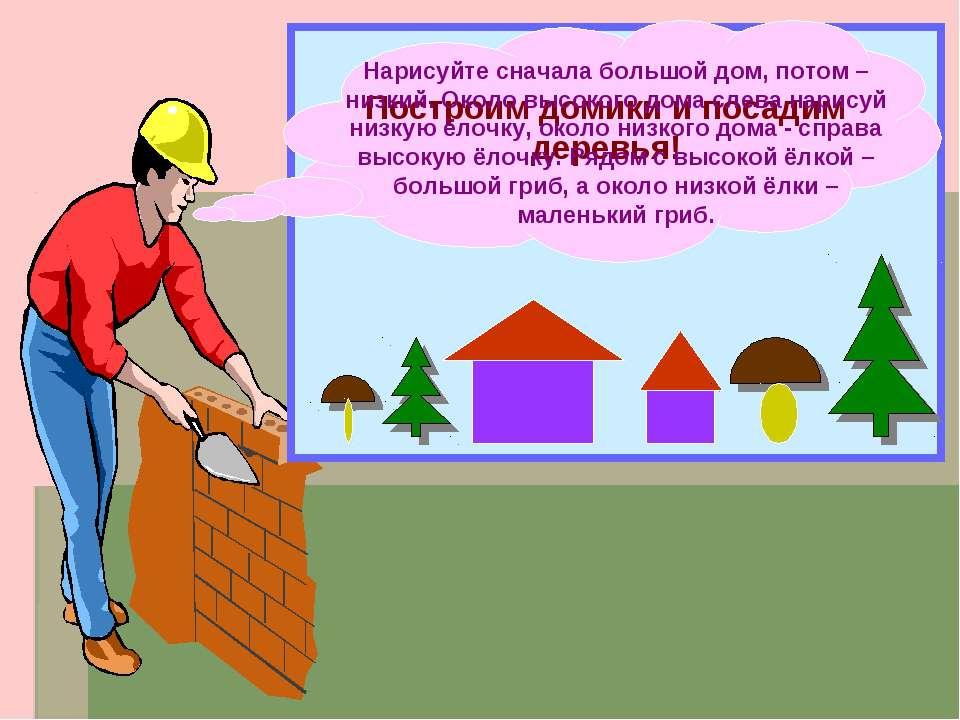 Построим домики и посадим деревья! Нарисуйте сначала большой дом, потом – низ...