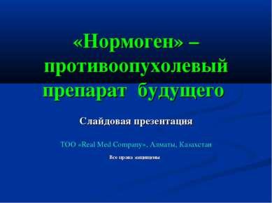 «Нормоген» – противоопухолевый препарат будущего Слайдовая презентация ТОО «R...