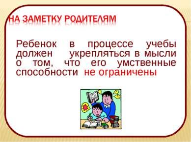 Ребенок в процессе учебы должен укрепляться в мысли о том, что его умственные...