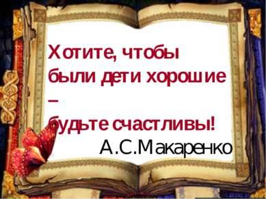 Хотите, чтобы были дети хорошие – будьте счастливы! А.С.Макаренко