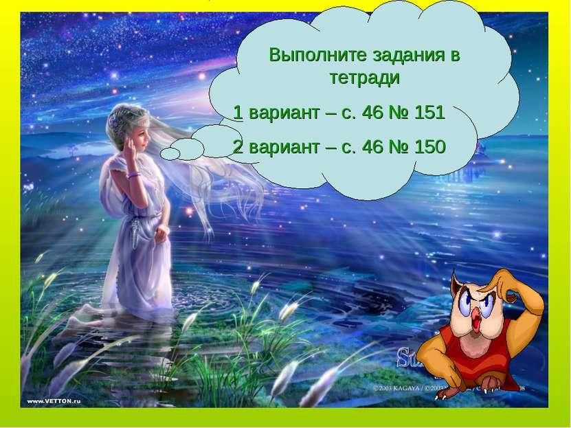 Выполните задания в тетради 1 вариант – с. 46 № 151 2 вариант – с. 46 № 150