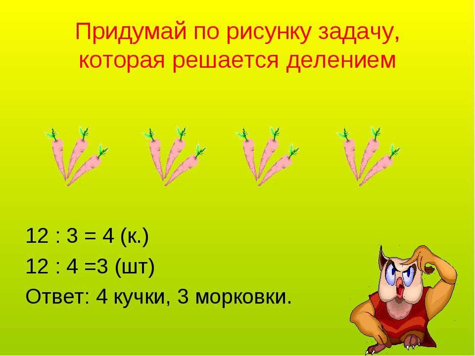 Придумай по рисунку задачу, которая решается делением 12 : 3 = 4 (к.) 12 : 4 ...