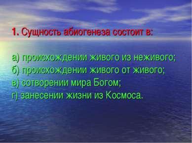 1. Сущность абиогенеза состоит в: а) происхождении живого из неживого; б) про...