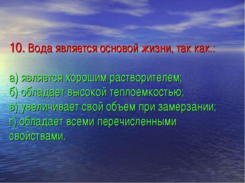 10. Вода является основой жизни, так как.: а) является хорошим растворителем;...