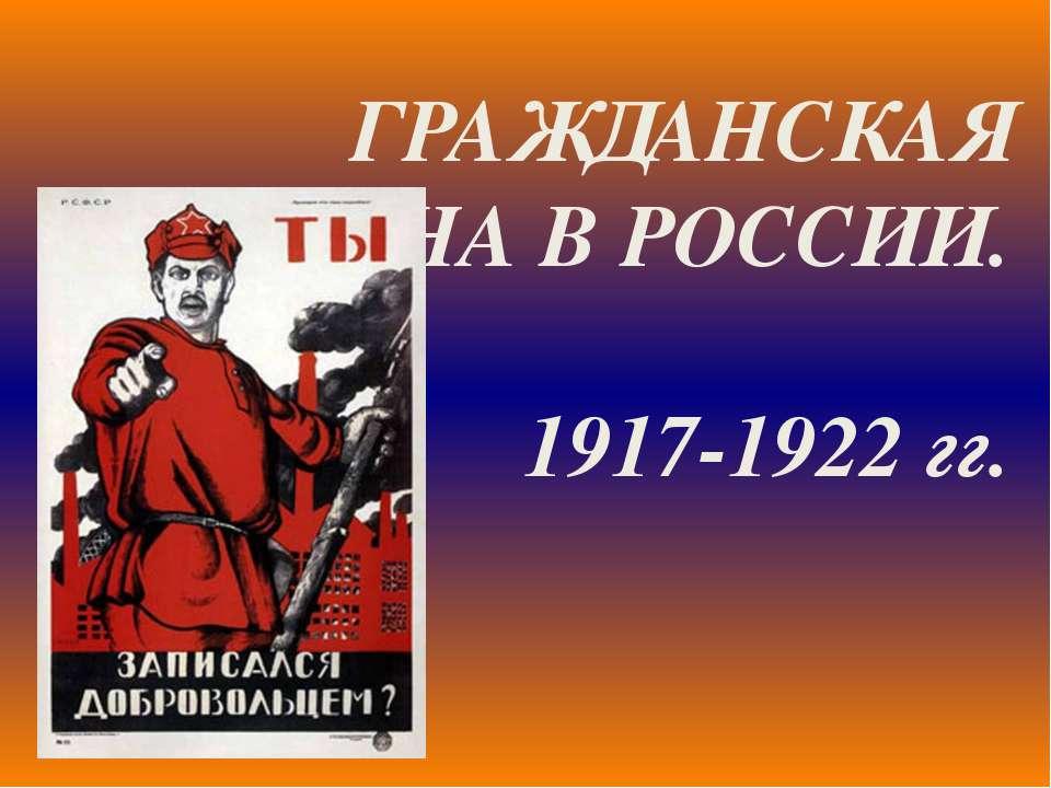 ГРАЖДАНСКАЯ ВОЙНА В РОССИИ. 1917-1922 гг.