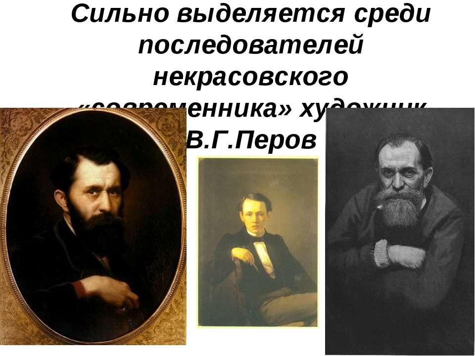 Сильно выделяется среди последователей некрасовского «современника» художник ...