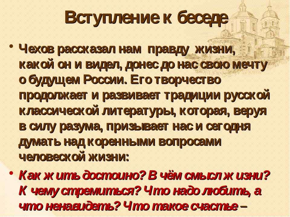Вступление к беседе Чехов рассказал нам правду жизни, какой он и видел, донес...