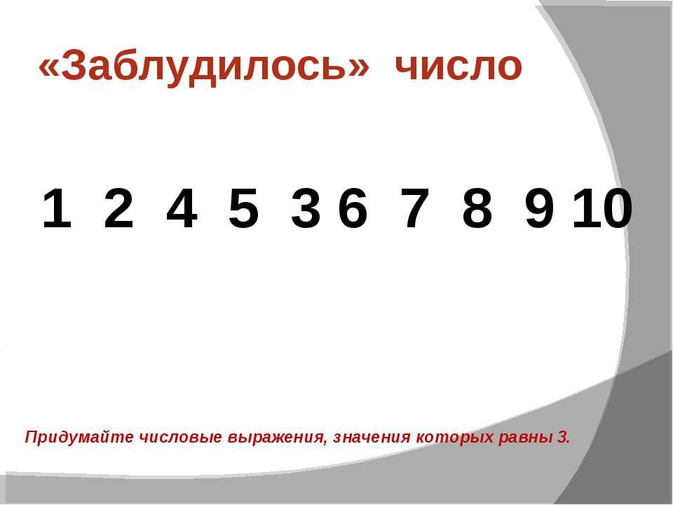 «Заблудилось» число 1 2 4 5 3 6 7 8 9 10 Придумайте числовые выражения, значе...