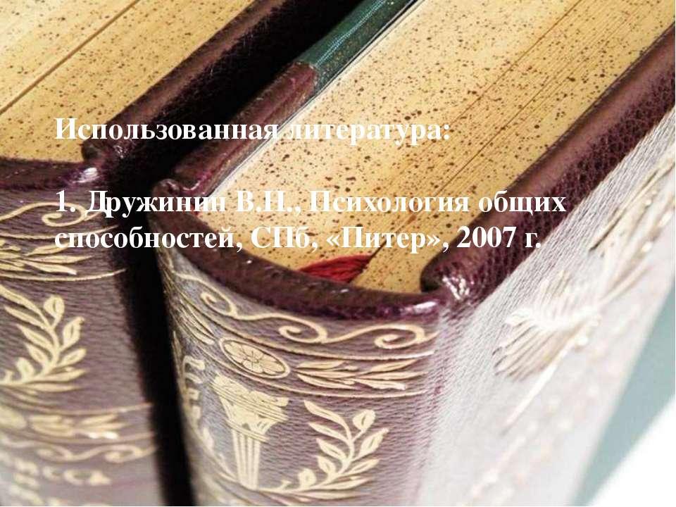 Использованная литература: 1. Дружинин В.Н., Психология общих способностей, С...