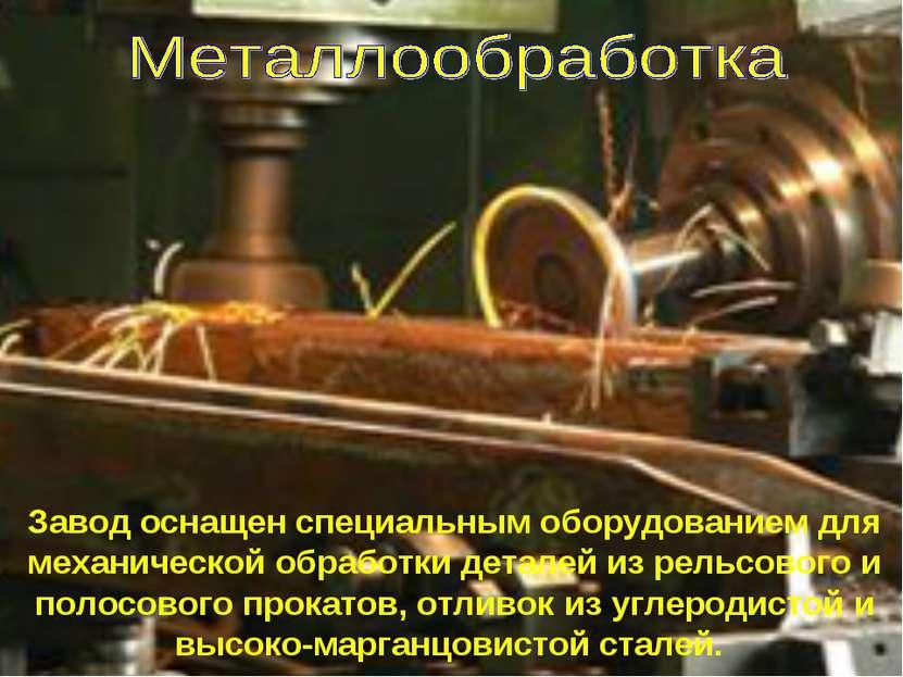 Завод оснащен специальным оборудованием для механической обработки деталей из...